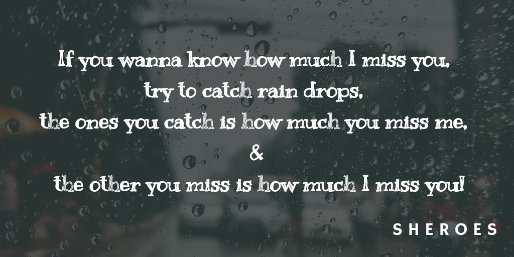 If you wanna know how much I miss you, try to catch rain drops, the ones you catch is how much you miss me, & the other you miss is how much I miss you